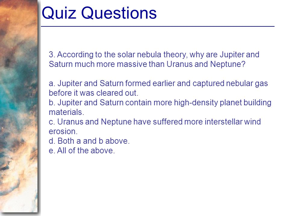 Quiz Questions 3. According to the solar nebula theory, why are Jupiter and Saturn much more massive than Uranus and Neptune