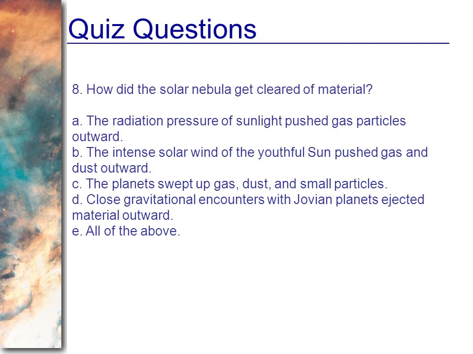 Quiz Questions 8. How did the solar nebula get cleared of material