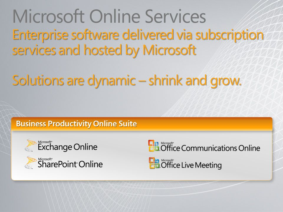 Microsoft Online Services Enterprise software delivered via subscription services and hosted by Microsoft Solutions are dynamic – shrink and grow.