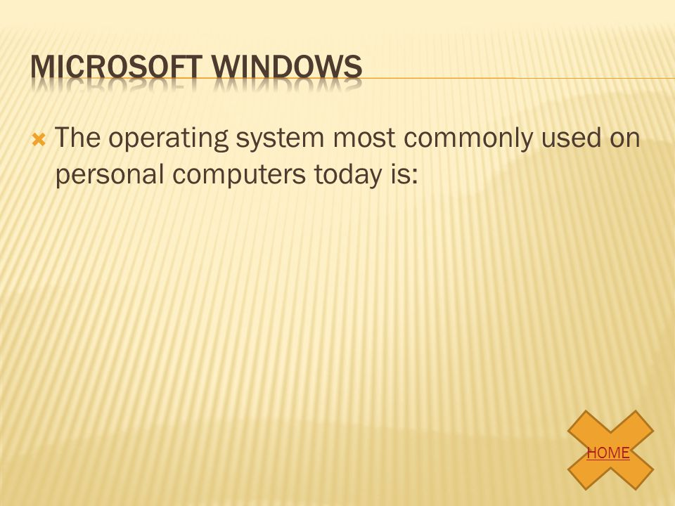 Microsoft windows The operating system most commonly used on personal computers today is: HOME