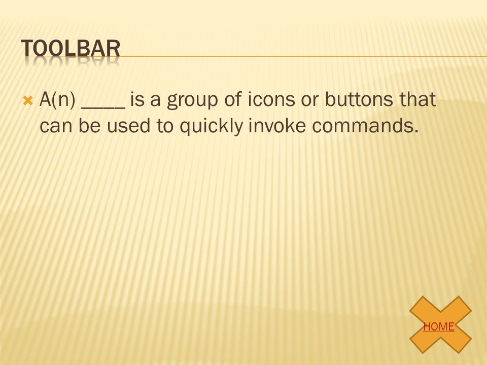 toolbar A(n) ____ is a group of icons or buttons that can be used to quickly invoke commands. HOME