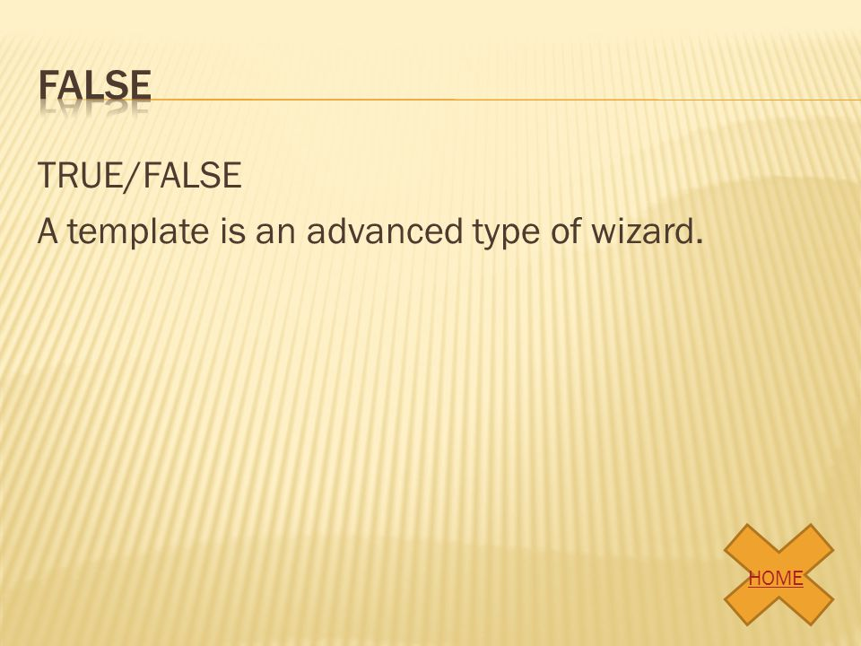false TRUE/FALSE A template is an advanced type of wizard. HOME