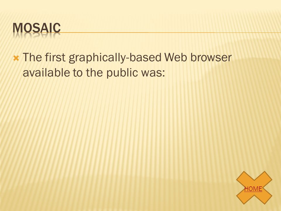 mosaic The first graphically-based Web browser available to the public was: HOME