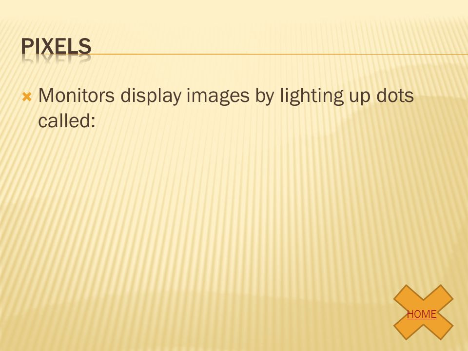 pixels Monitors display images by lighting up dots called: HOME