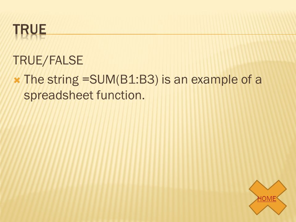 true TRUE/FALSE The string =SUM(B1:B3) is an example of a spreadsheet function. HOME