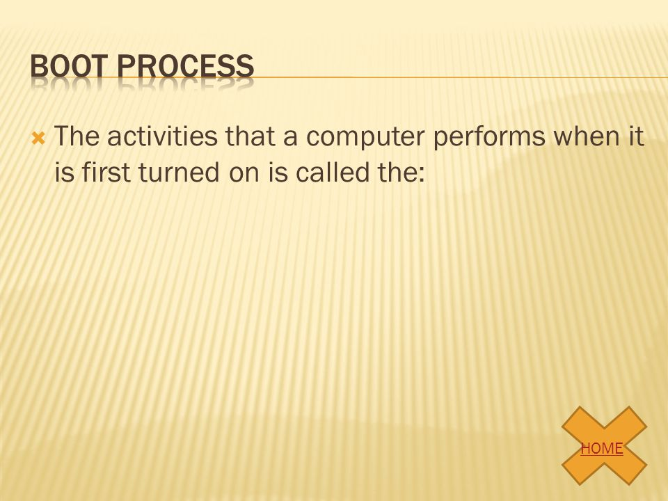 Boot process The activities that a computer performs when it is first turned on is called the: HOME