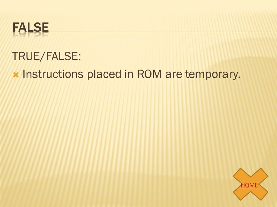 False TRUE/FALSE: Instructions placed in ROM are temporary. HOME