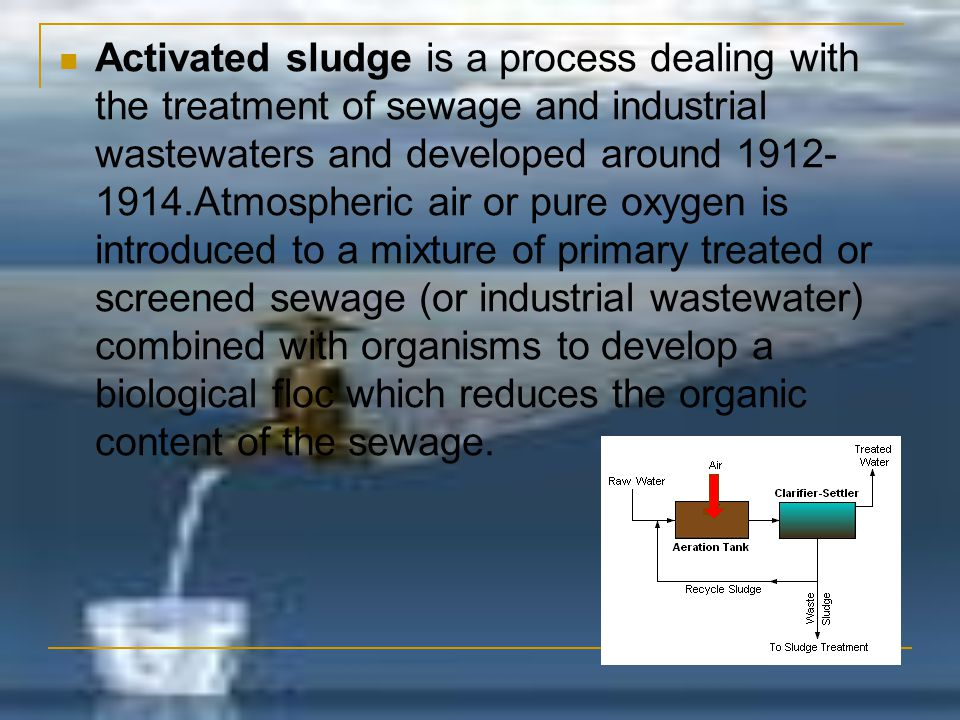 Activated sludge is a process dealing with the treatment of sewage and industrial wastewaters and developed around 1912-1914.Atmospheric air or pure oxygen is introduced to a mixture of primary treated or screened sewage (or industrial wastewater) combined with organisms to develop a biological floc which reduces the organic content of the sewage.