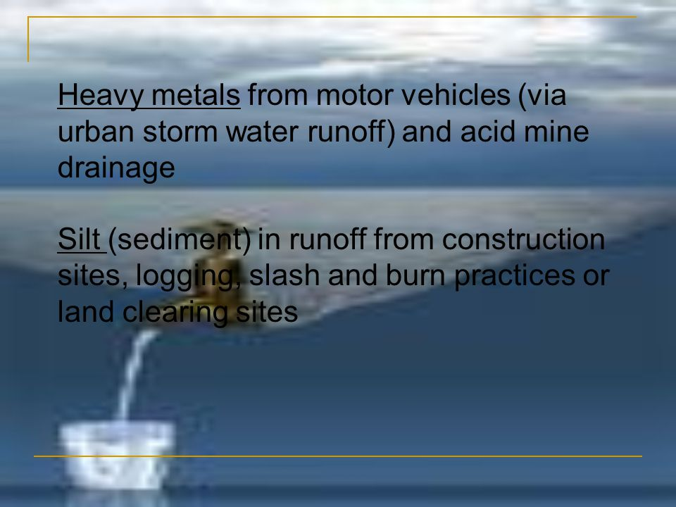 Heavy metals from motor vehicles (via urban storm water runoff) and acid mine drainage
