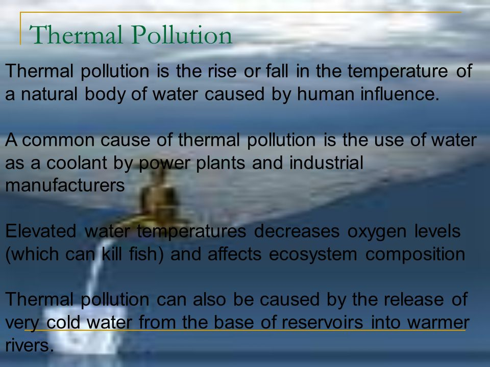 Thermal Pollution Thermal pollution is the rise or fall in the temperature of a natural body of water caused by human influence.