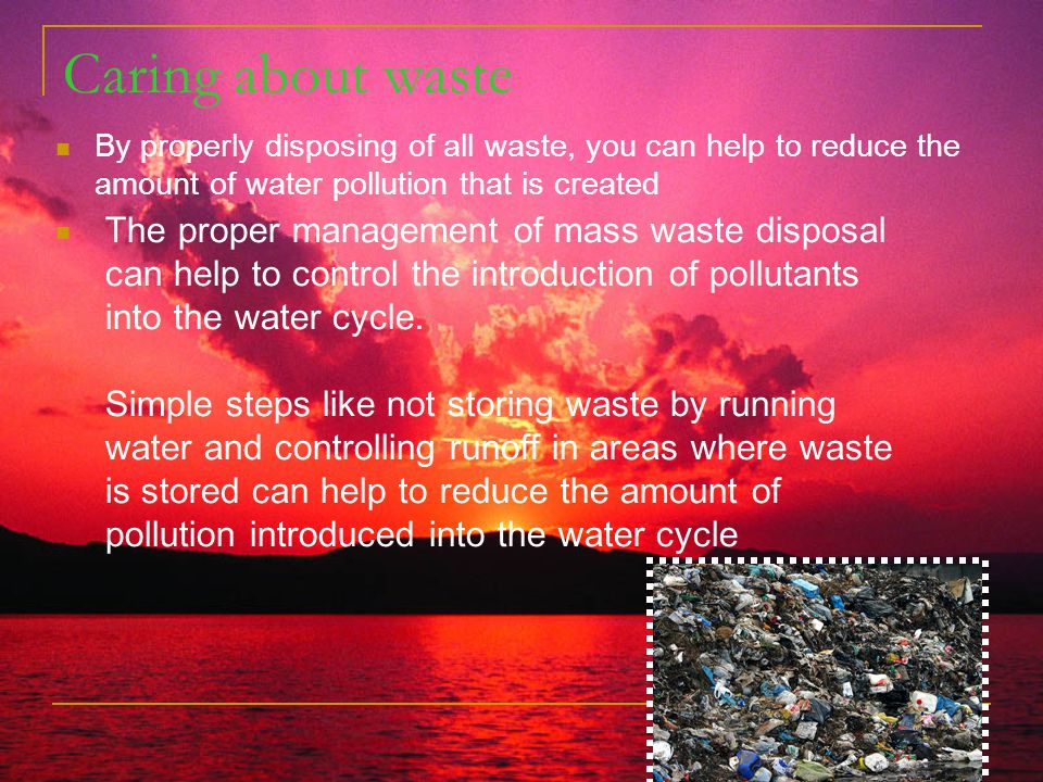Caring about waste By properly disposing of all waste, you can help to reduce the amount of water pollution that is created.