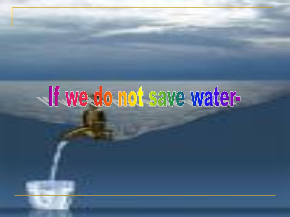 If we do not save water-