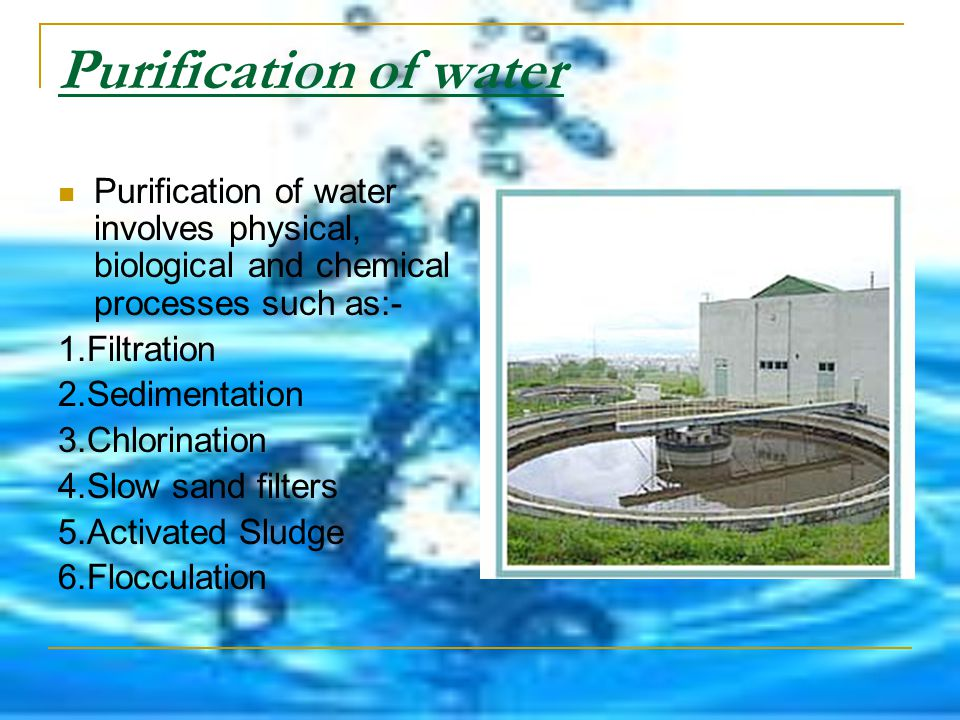 Purification of water Purification of water involves physical, biological and chemical processes such as:-