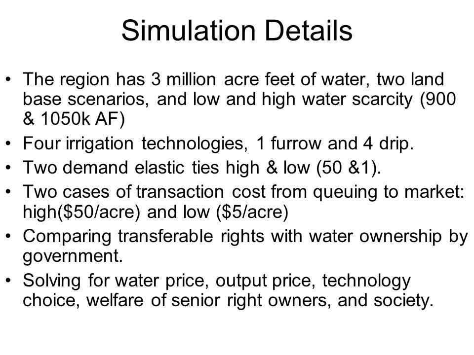Simulation Details The region has 3 million acre feet of water, two land base scenarios, and low and high water scarcity (900 & 1050k AF)