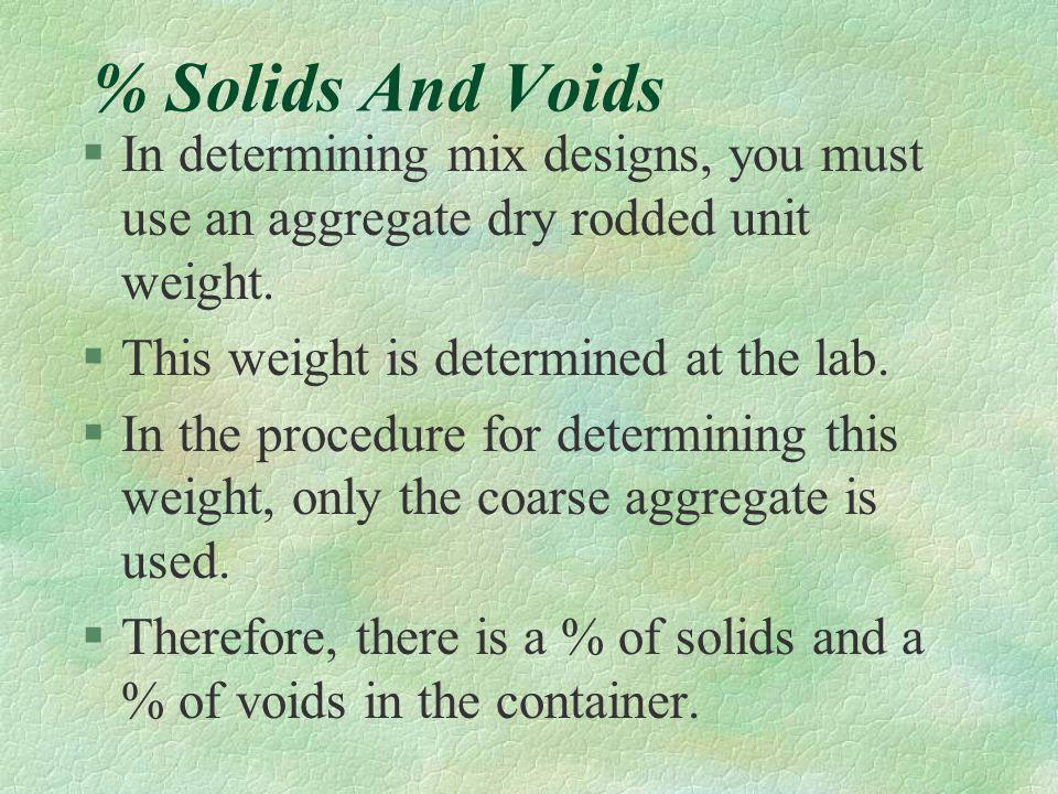 % Solids And Voids In determining mix designs, you must use an aggregate dry rodded unit weight. This weight is determined at the lab.