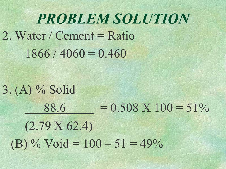 PROBLEM SOLUTION 2. Water / Cement = Ratio 1866 / 4060 = 0.460