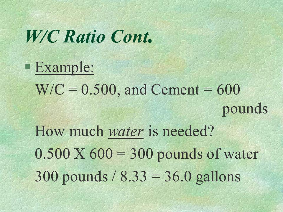 W/C Ratio Cont. Example: W/C = 0.500, and Cement = 600 pounds