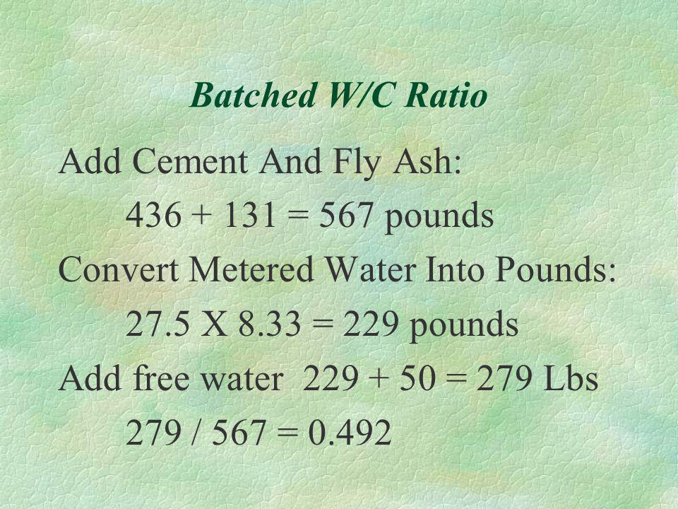 Batched W/C Ratio Add Cement And Fly Ash: 436 + 131 = 567 pounds. Convert Metered Water Into Pounds: