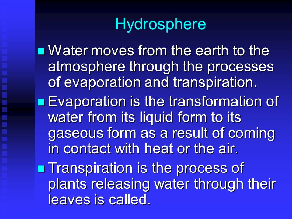 Hydrosphere Water moves from the earth to the atmosphere through the processes of evaporation and transpiration.