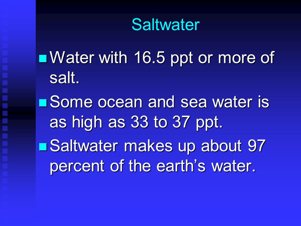 Saltwater Water with 16.5 ppt or more of salt. Some ocean and sea water is as high as 33 to 37 ppt.