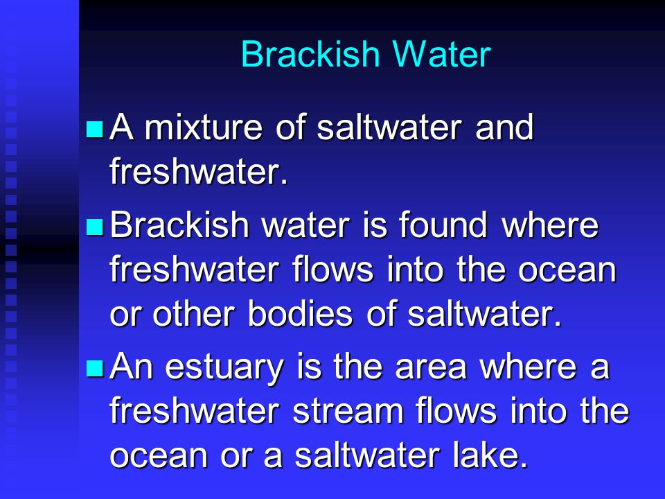 Brackish Water A mixture of saltwater and freshwater. Brackish water is found where freshwater flows into the ocean or other bodies of saltwater.