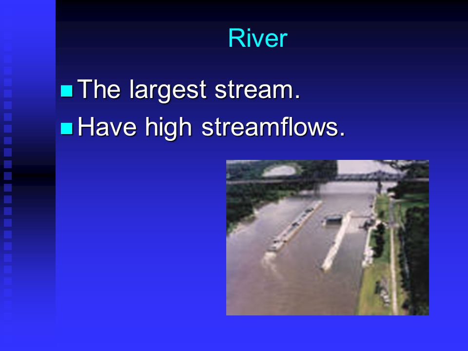River The largest stream. Have high streamflows.