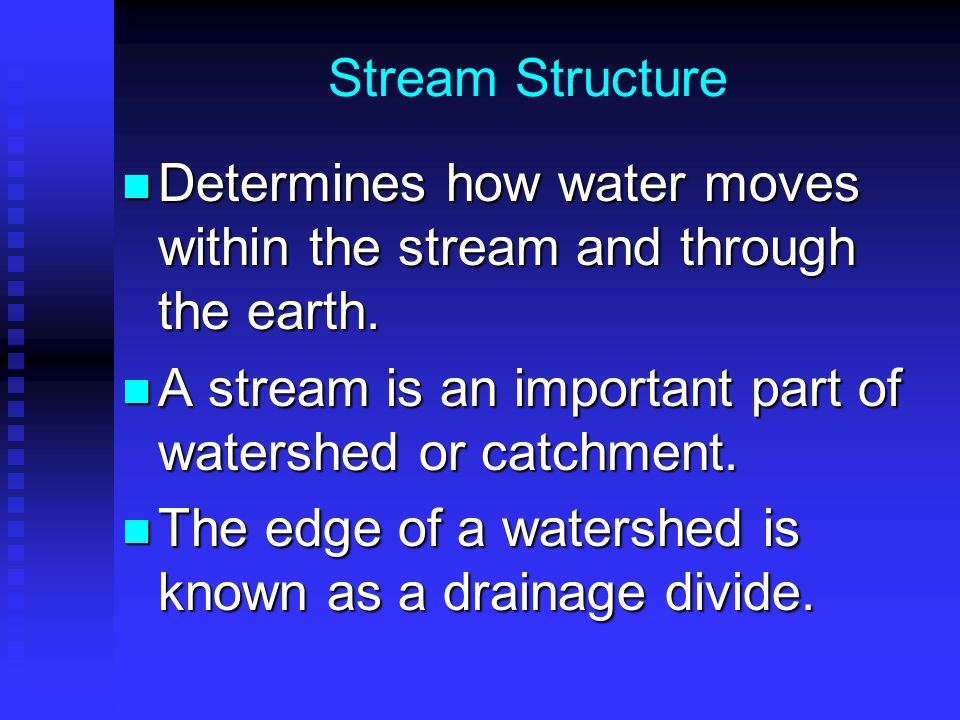 Stream Structure Determines how water moves within the stream and through the earth. A stream is an important part of watershed or catchment.