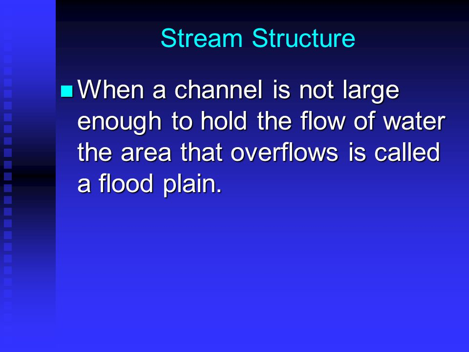 Stream Structure When a channel is not large enough to hold the flow of water the area that overflows is called a flood plain.