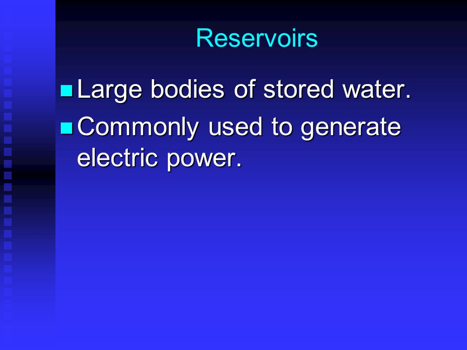 Reservoirs Large bodies of stored water. Commonly used to generate electric power.