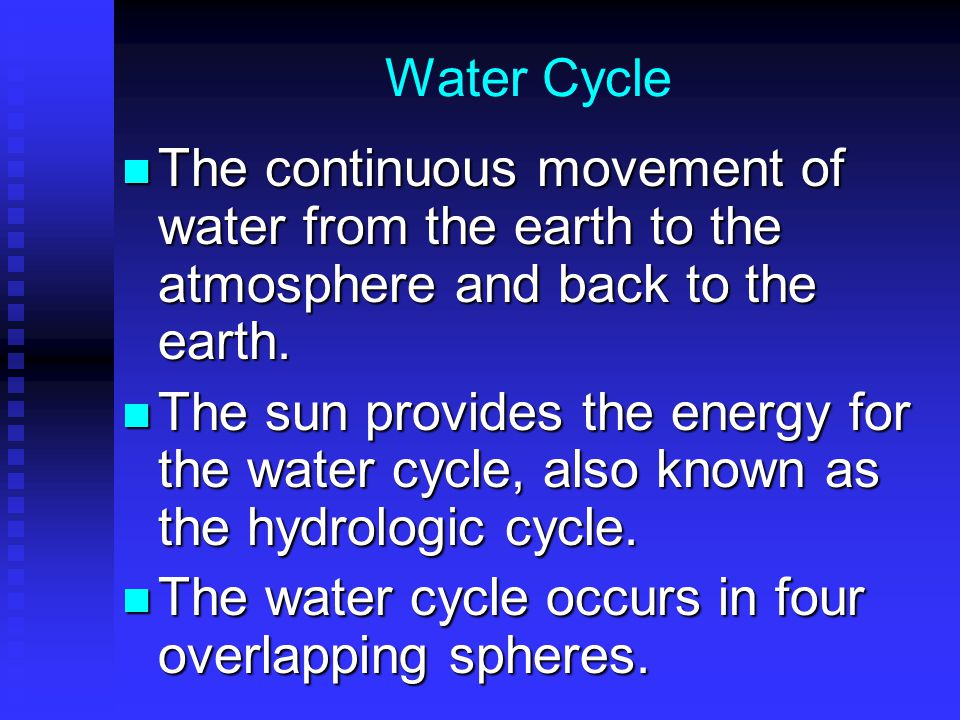 Water Cycle The continuous movement of water from the earth to the atmosphere and back to the earth.