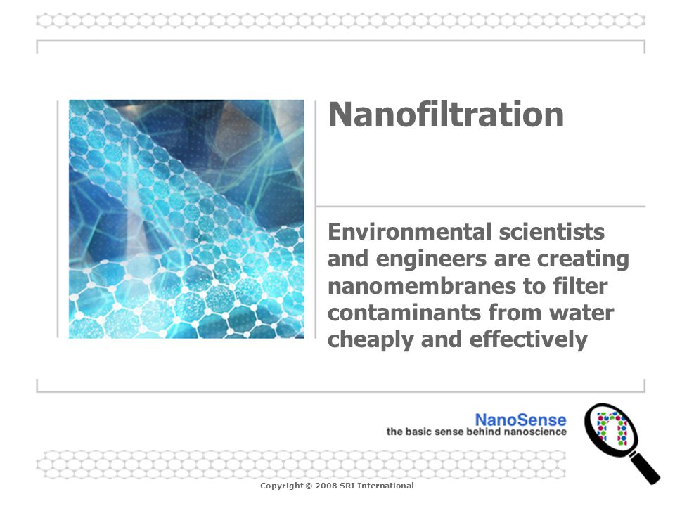 Nanofiltration Environmental scientists and engineers are creating nanomembranes to filter contaminants from water cheaply and effectively.
