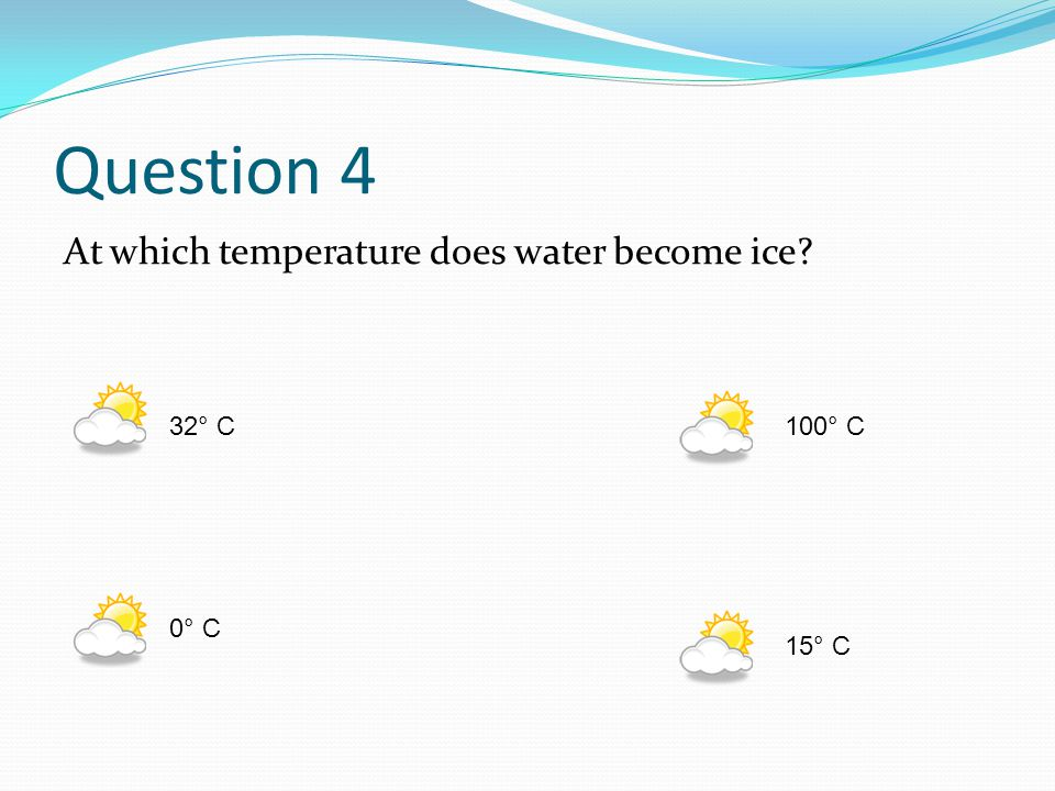 Question 4 At which temperature does water become ice 32° C 100° C