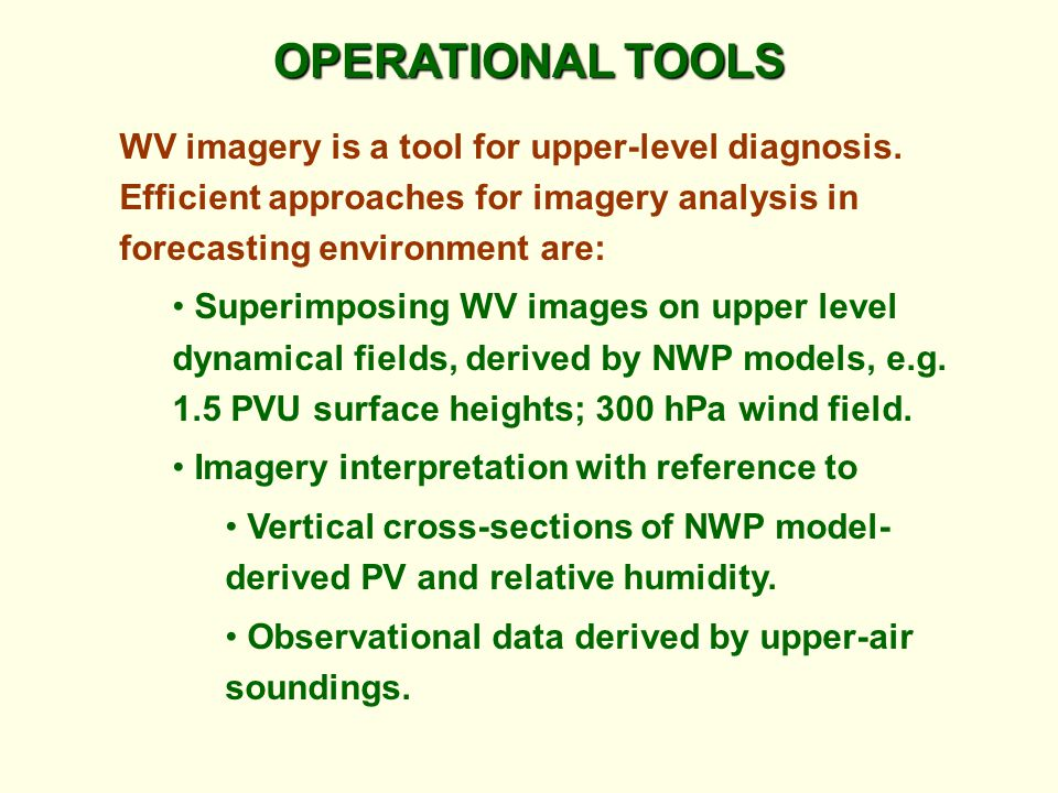 OPERATIONAL TOOLS WV imagery is a tool for upper-level diagnosis. Efficient approaches for imagery analysis in forecasting environment are: