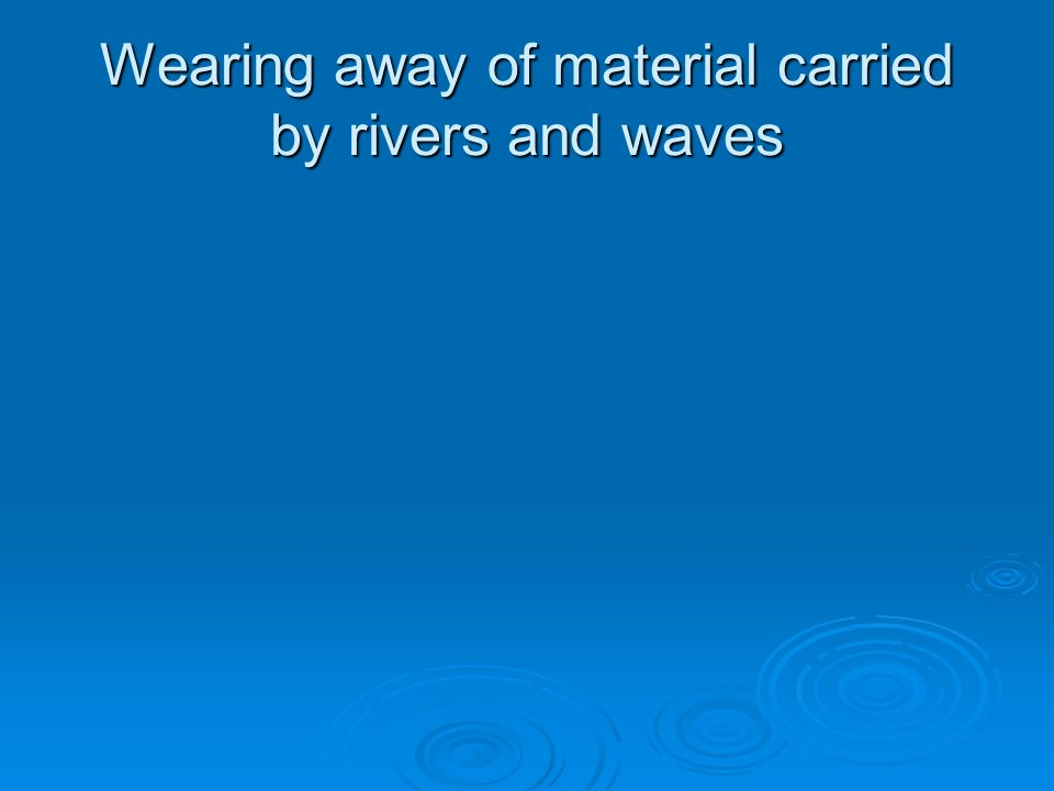 Wearing away of material carried by rivers and waves