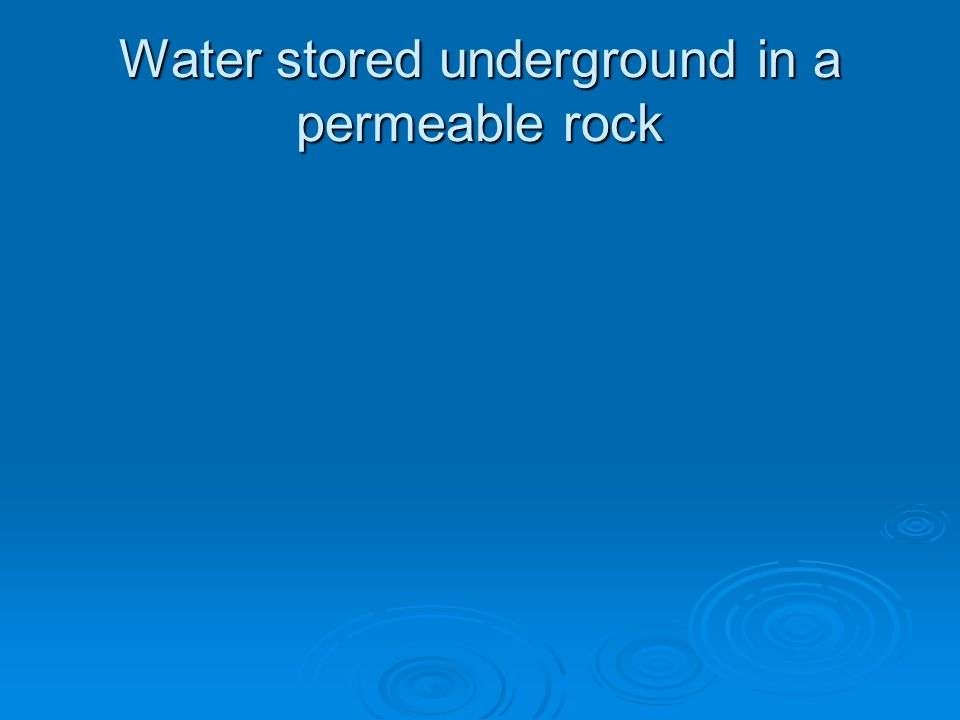 Water stored underground in a permeable rock