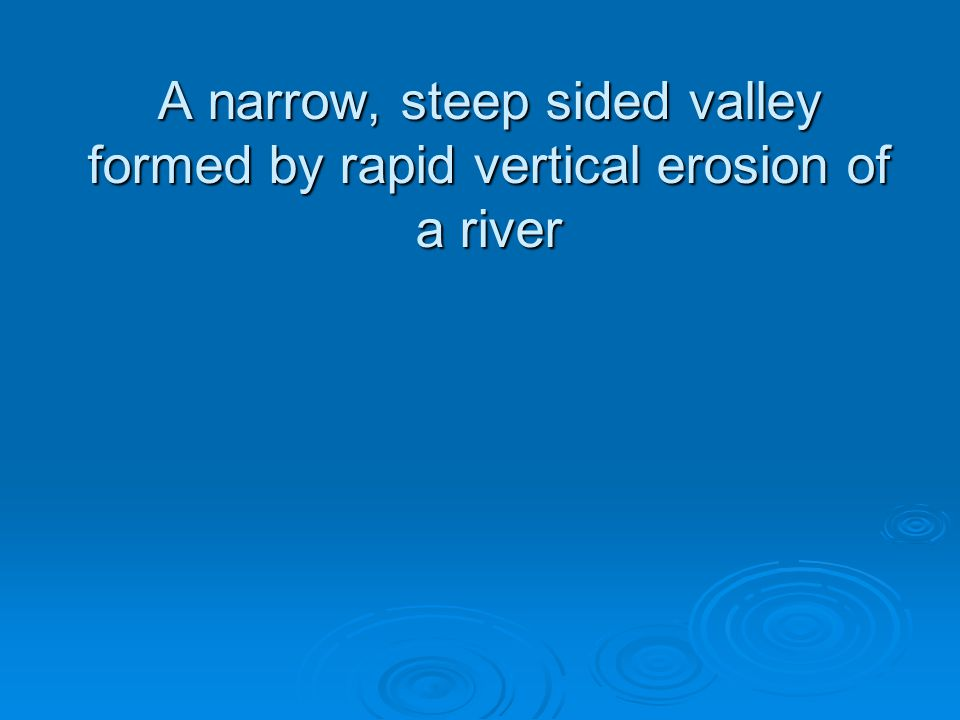 A narrow, steep sided valley formed by rapid vertical erosion of a river