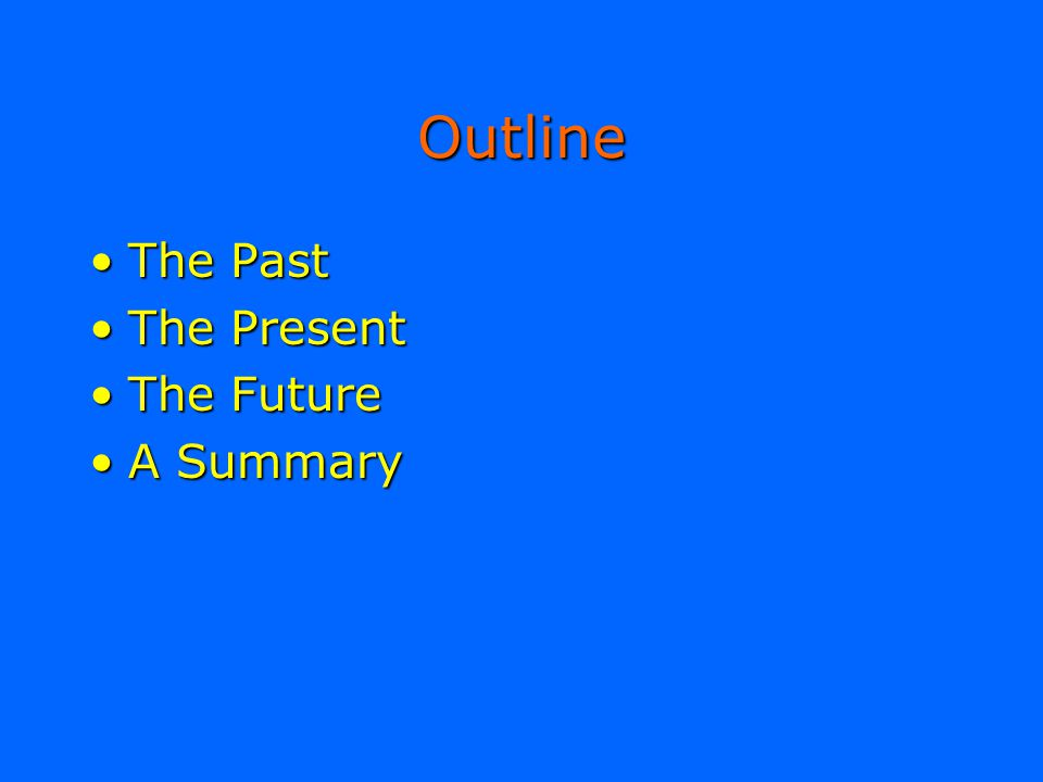 Outline The Past The Present The Future A Summary