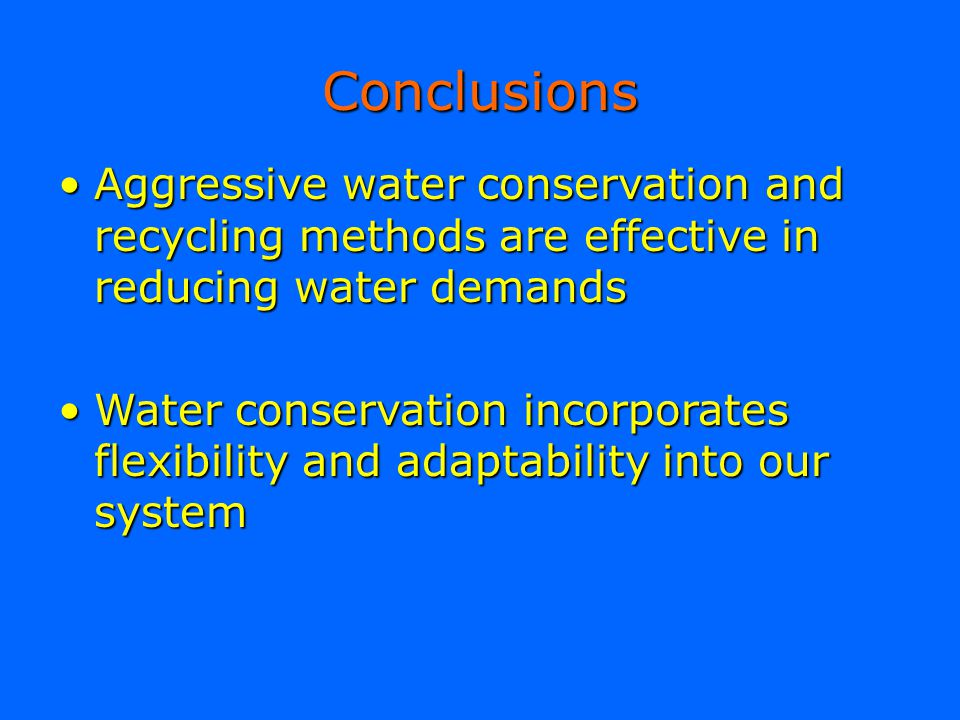 Conclusions Aggressive water conservation and recycling methods are effective in reducing water demands.