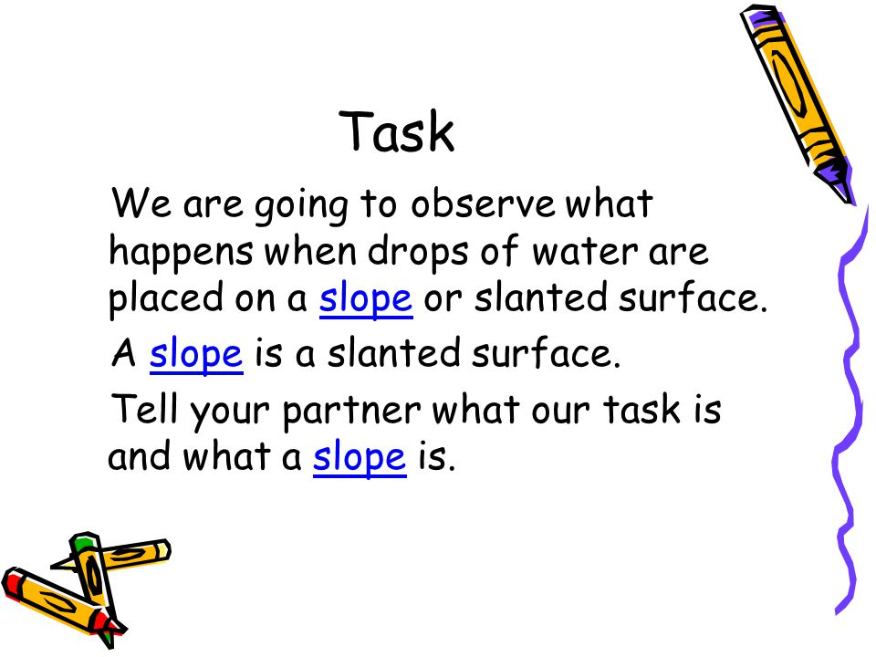 Task We are going to observe what happens when drops of water are placed on a slope or slanted surface.