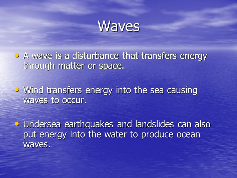 Waves A wave is a disturbance that transfers energy through matter or space. Wind transfers energy into the sea causing waves to occur.