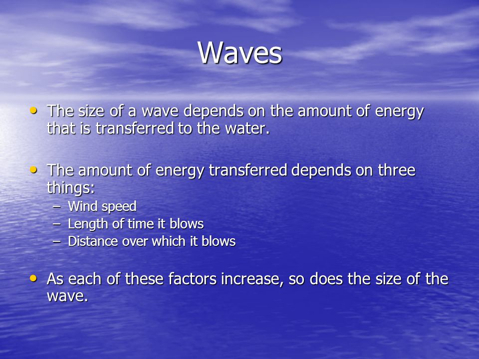 Waves The size of a wave depends on the amount of energy that is transferred to the water. The amount of energy transferred depends on three things: