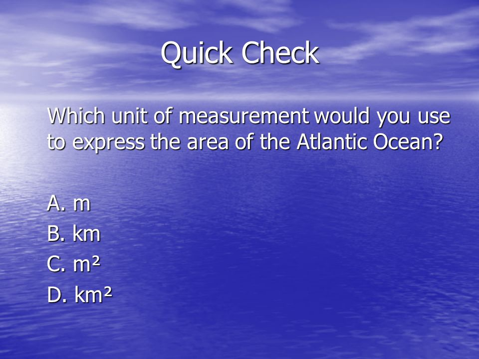 Quick Check Which unit of measurement would you use to express the area of the Atlantic Ocean.