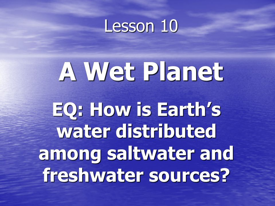 Lesson 10 A Wet Planet EQ: How is Earth's water distributed among saltwater and freshwater sources