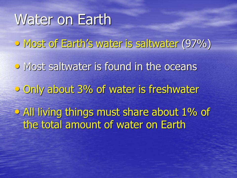 Water on Earth Most of Earth's water is saltwater (97%)