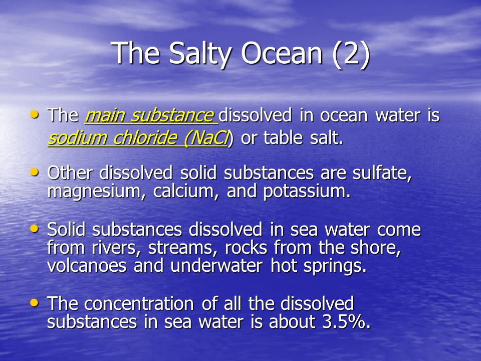 The Salty Ocean (2) The main substance dissolved in ocean water is sodium chloride (NaCl) or table salt.
