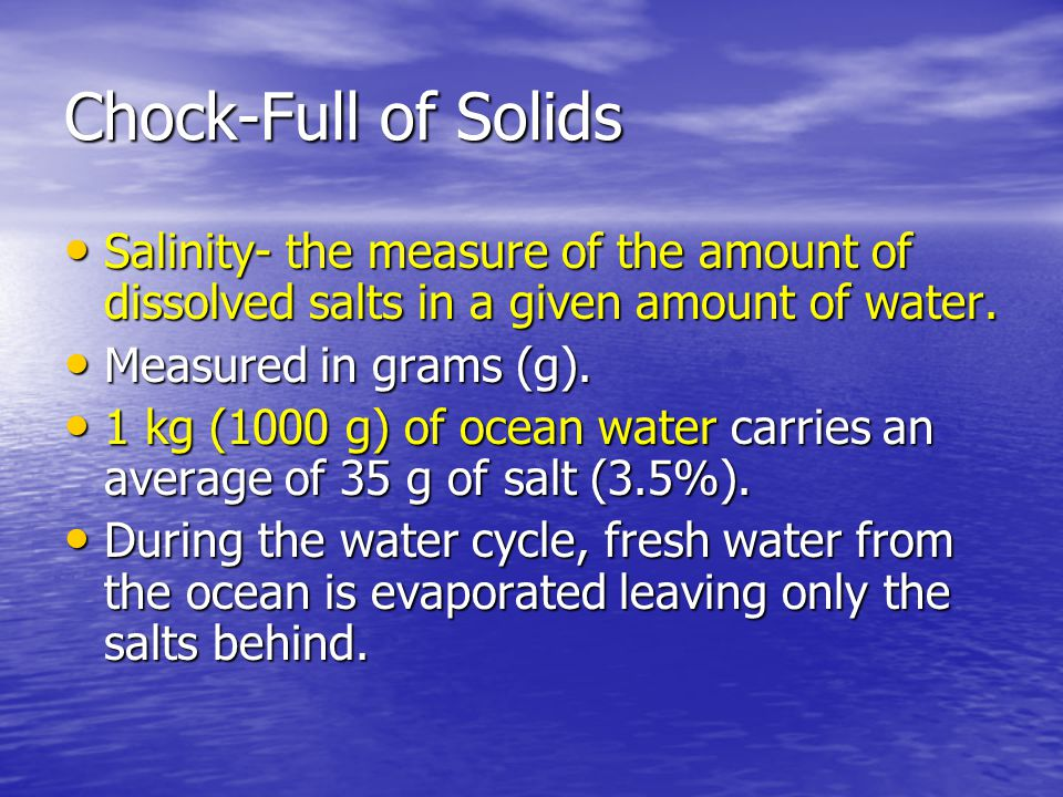 Chock-Full of Solids Salinity- the measure of the amount of dissolved salts in a given amount of water.
