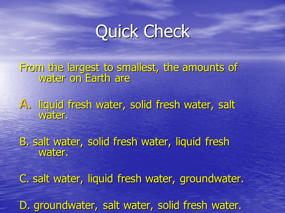 Quick Check From the largest to smallest, the amounts of water on Earth are. liquid fresh water, solid fresh water, salt water.