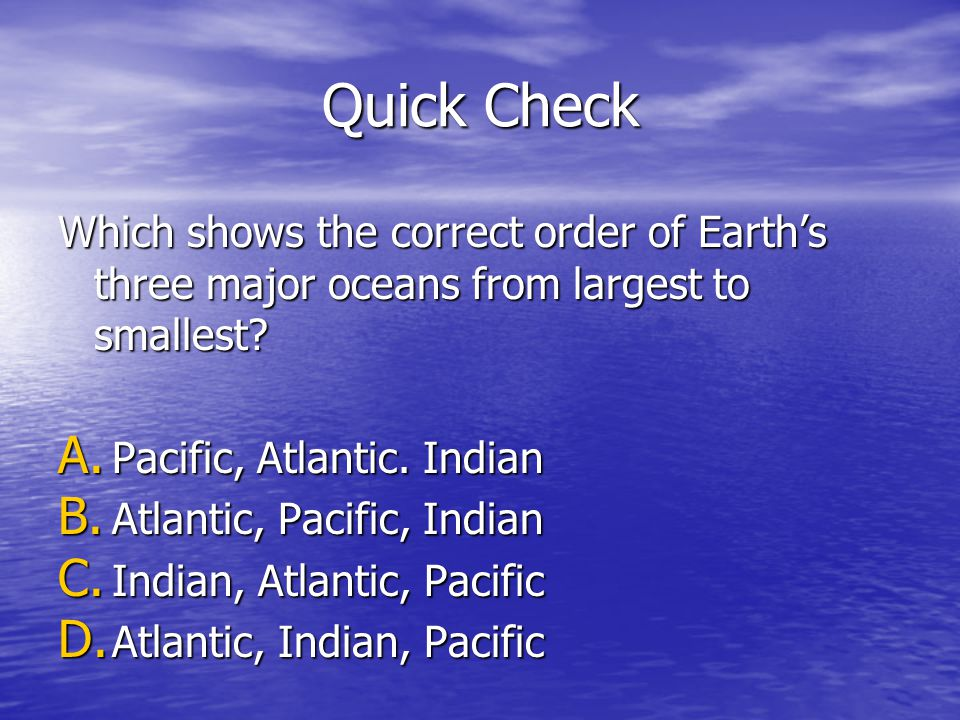 Quick Check Which shows the correct order of Earth's three major oceans from largest to smallest Pacific, Atlantic. Indian.