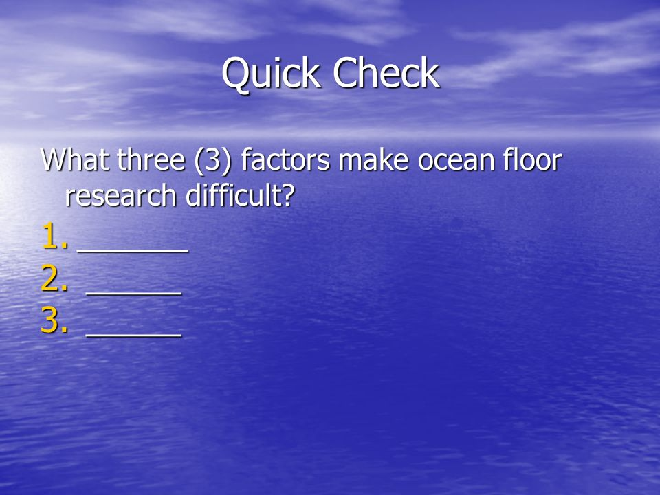 Quick Check What three (3) factors make ocean floor research difficult _______ ______