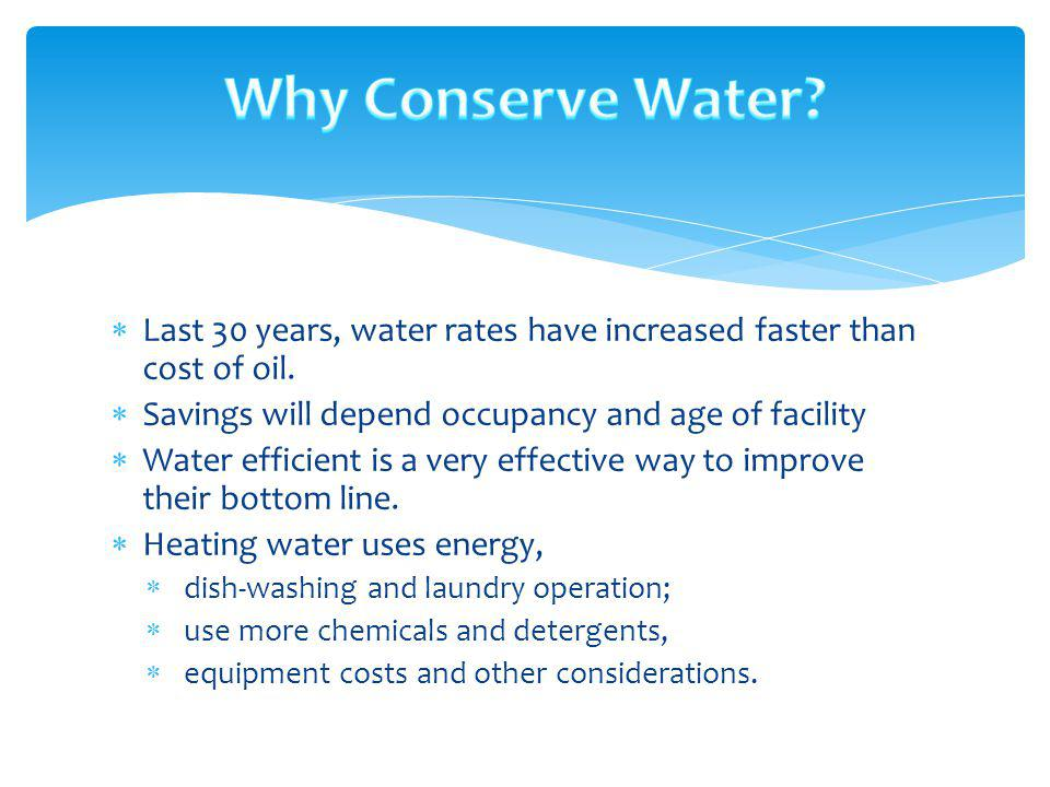 Why Conserve Water Last 30 years, water rates have increased faster than cost of oil. Savings will depend occupancy and age of facility.
